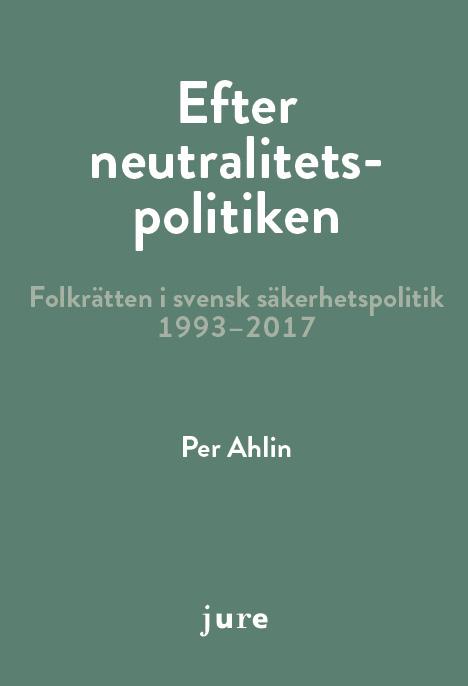 Efter neutralitetspolitiken - folkrätten i svensk säkerhetspolitik 1993-2017 av Per Ahlin